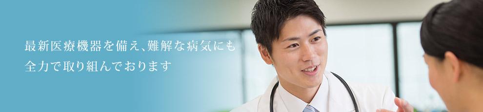 最新医療機器を備え、難解な病気にも全力で取り組んでおります